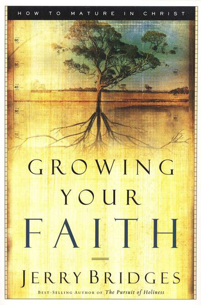 Growing Your Faith: How to Mature in Christ by Jerry Bridges