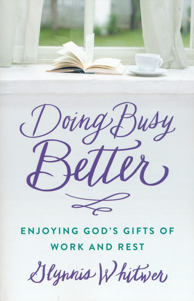 Doing Busy Better - Enjoying God's Gifts of Work and Rest by Glynnis Whitwer