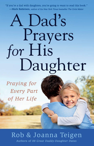A Dad's Prayers for His Daughter: Praying For Every Part Of Her Life by Rob & Joana Teigen