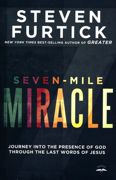 Seven-Mile Miracle: Journey into the Presence of God Through the Last Words of Jesus by Steven Furtick