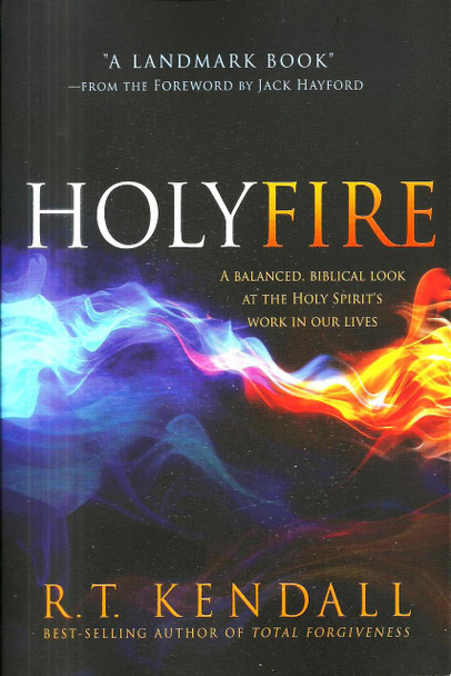 Holy Fire by R.T. Kendall - A Balanced, Biblical Look at the Holy Spirit's Work in Our Lives