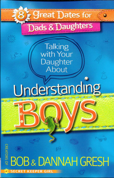 Talking with Your Daughter About Understanding Boys - Bob & Dannah Gresh.