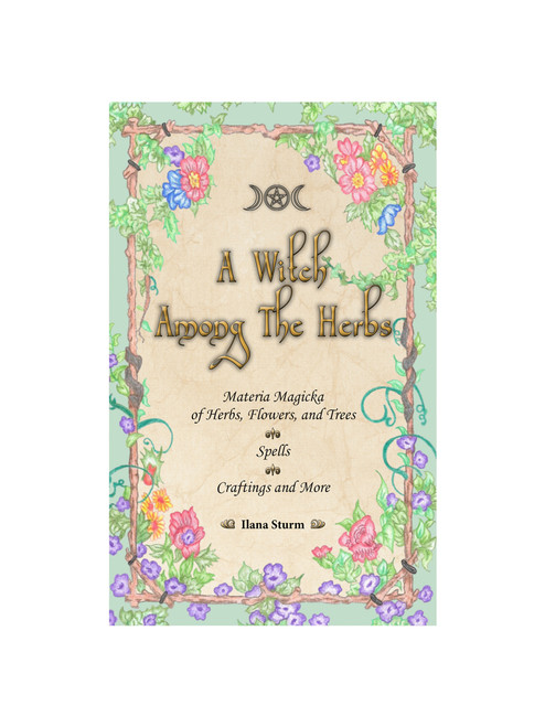 A Witch Among the Herbs: A Materia Magicka of Herbs, Flowers, Trees, Spells and Craftings