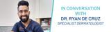 In Conversation with Specialist Dermatologist Dr. Ryan De Cruz, MD