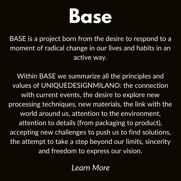 BASE is a project born from the desire to respond to a moment of radical change in our lives and habits in an active way.  Within BASE we summarize all the principles and values of UNIQUEDESIGNMILANO: the connection with current events, the desire to explore new processing techniques, new materials, the link with the world around us, attention to the environment, attention to details (from packaging to product), accepting new challenges to push us to find solutions, the attempt to take a step beyond our limits, sincerity and freedom to express our vision.