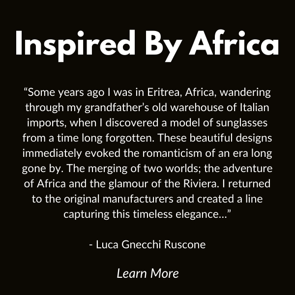 """Some years ago I was in Eritrea, Africa, wandering through my grandfather's old warehouse of Italian imports, when I discovered a model of sunglasses from a time long forgotten. These beautiful designs immediately evoked the romanticism of an era long gone by. The merging of two worlds; the adventure of Africa and the glamour of the Riviera. I returned to the original manufacturers and created a line capturing this timeless elegance…"""