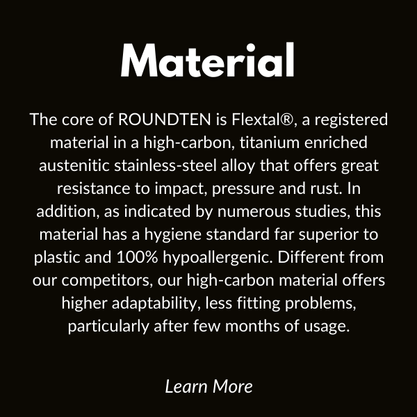 material. The core of ROUNDTEN is Flextal®, a registered material in a high-carbon, titanium enriched austenitic stainless-steel alloy that offers great resistance to impact, pressure and rust. In addition, as indicated by numerous studies, this material has a hygiene standard far superior to plastic and 100% hypoallergenic. Different from our competitors, our high-carbon material offers higher adaptability, less fitting problems, particularly after few months of usage.