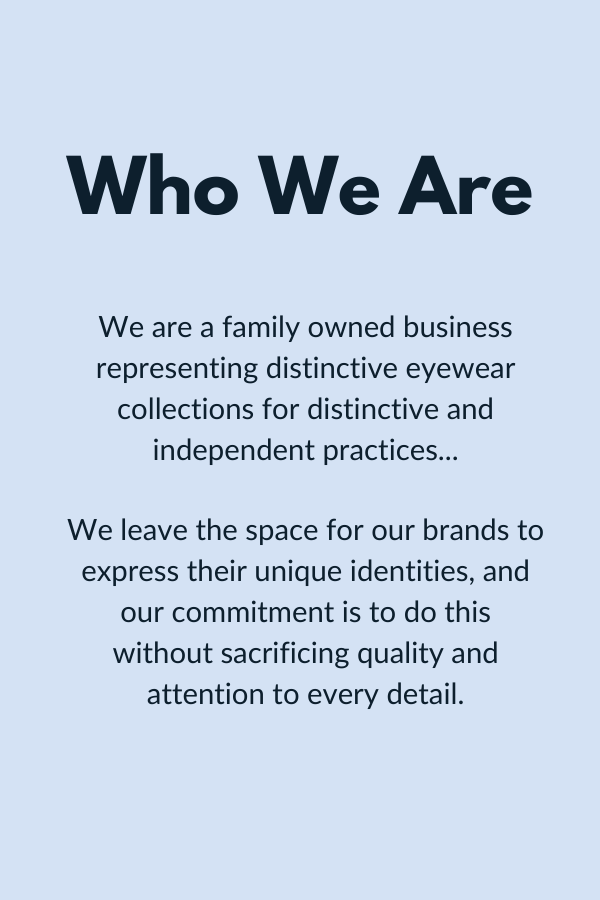 Who We Are. We are a family owned business representing distinctive eyewear collections for distinctive