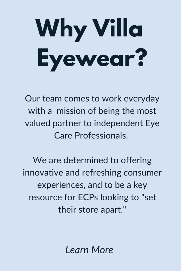 "Why villa eyewear. Our team comes to work everyday with a  mission of being the most valued partner to independent Eye Care Professionals.   We are determined to offering innovative and refreshing consumer experiences, and to be a key resource for ECPs looking to ""set their store apart."""