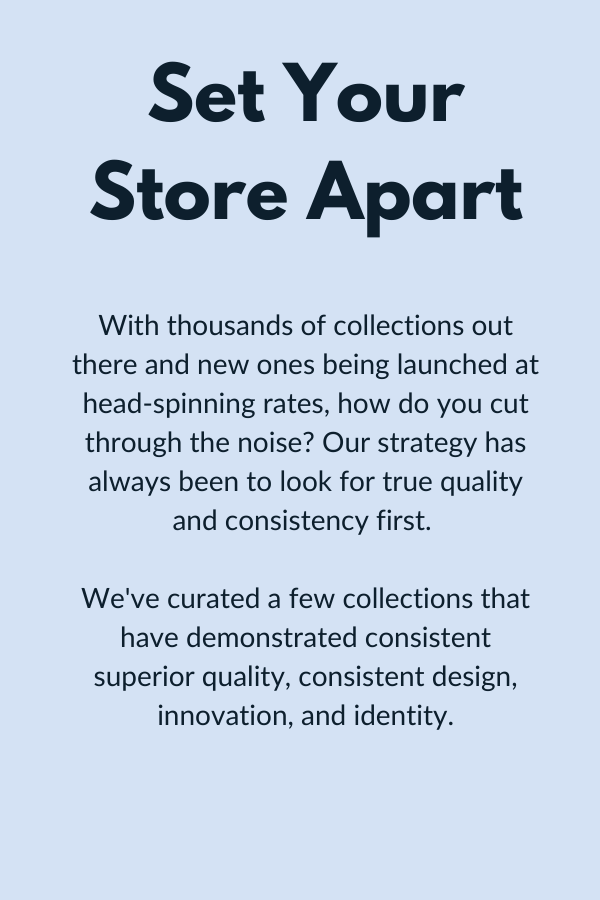 Set your store apart. With thousands of collections out there and new ones being launched at head-spinning rates, how do you cut through the noise? Our strategy has always been to look for true quality and consistency first.   We've curated a few collections that have demonstrated consistent superior quality, consistent design, innovation, and identity.