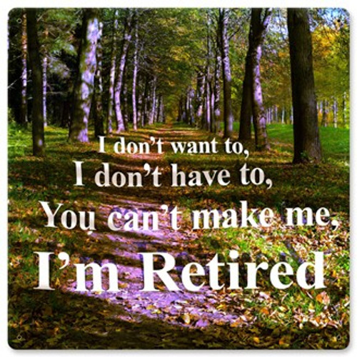 Don't Want To I'm Retired Sign 12 x 12 Inches