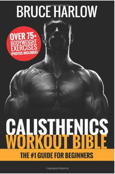 Calisthenics Workout Bible: The #1 Guide for Beginners - Over 75+ Bodyweight Exercises