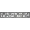 if you were waiting metal sign