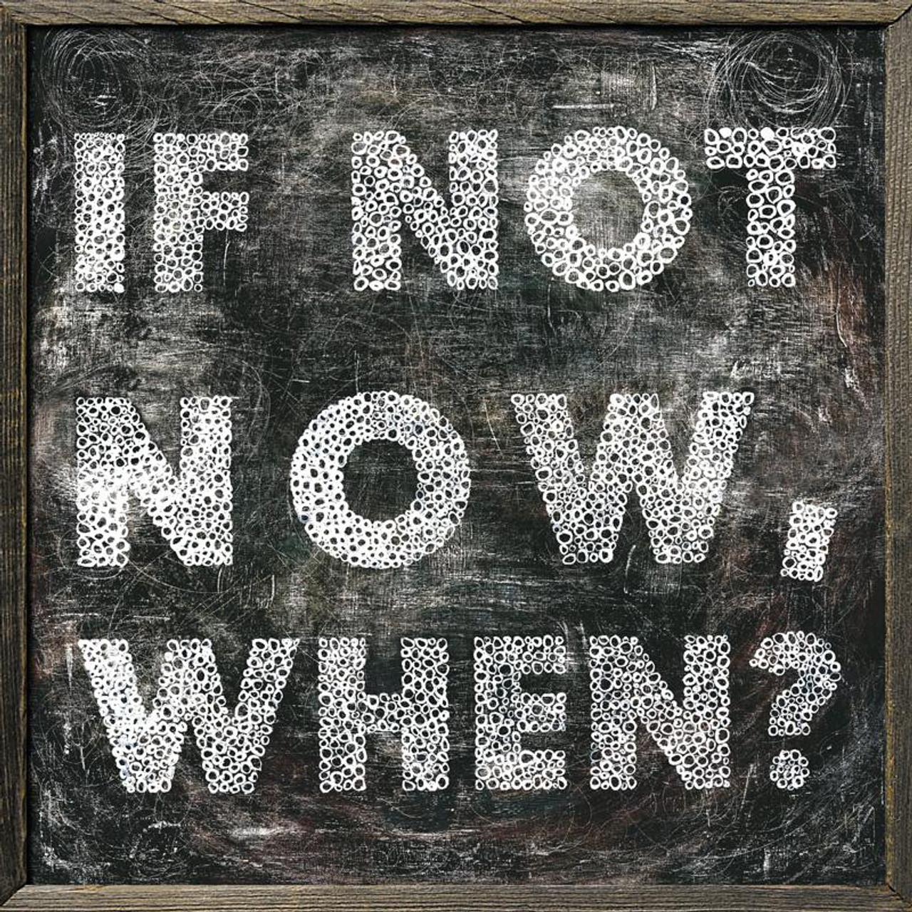 If Not Now, When? art print