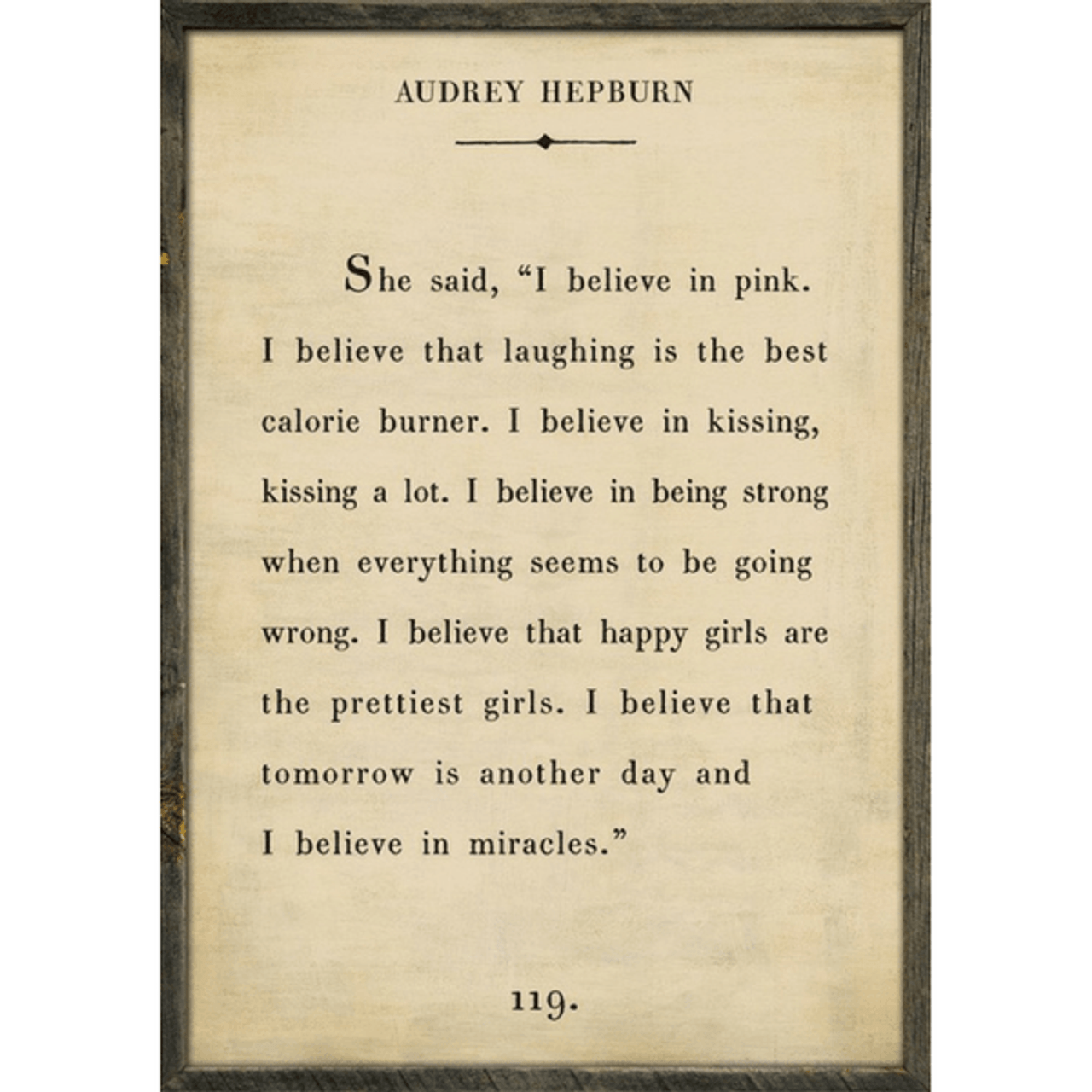 """Quote from Audrey Hepburn says,""""I believe in pink. I believe that laughing is the best calorie burner. I believe in kissing, kissing a lot. I believe in being strong when everything seems to be going wrong. I believe that happy girls are the prettiest girls. I believe that tomorrow is another day and I believe in miracles."""""""