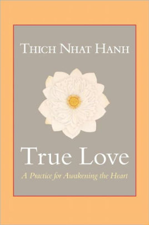 True Love: A Practice for Awakening the Heart by Thich Nhat Hanh