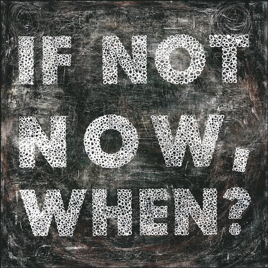If Not Now, When? art print