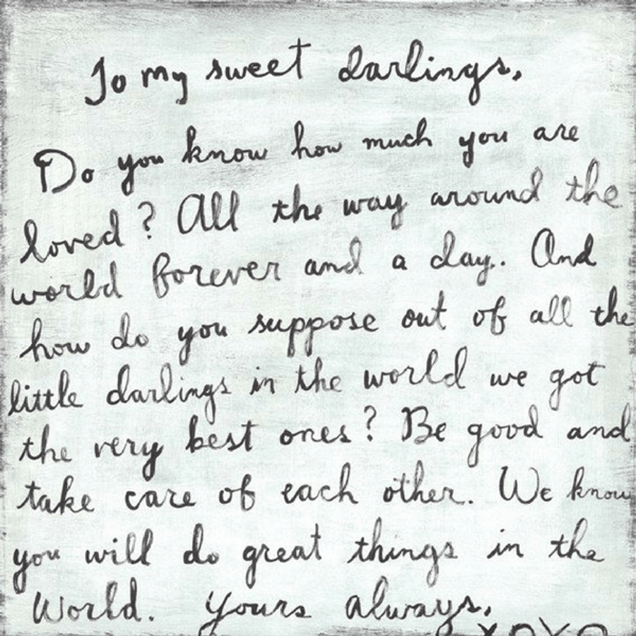 """""""To my sweet darlings, Do you know how much you are loved? All the way around the world forever and a day. And how do you suppose out of all the little darlings in the world we got the very best ones? Be good and take care of each other. We know you will do great things in the world. Yours always, XOXO"""""""