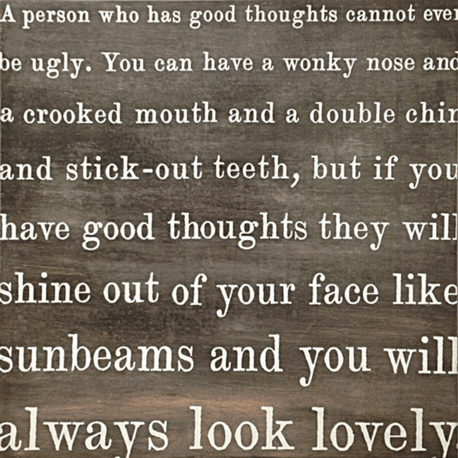 "Quote by Roald Dahl says,""A person who has good thoughts cannot ever be ugly. You can have a wonky nose and a crooked mouth and a double chin and stick-out teeth, but if you have good thoughts they will shine out of your face like sunbeams and you will always look lovely."""