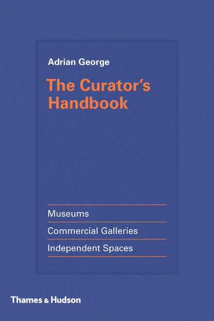 The Curator's Handbook: Museums, Commercial Galleries, Independent Spaces