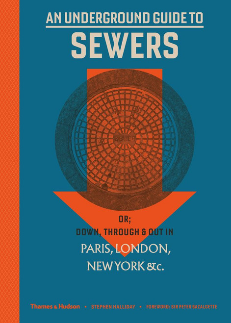 An Underground Guide to Sewers: or: Down, Through and Out in Paris, London, New York, &c.