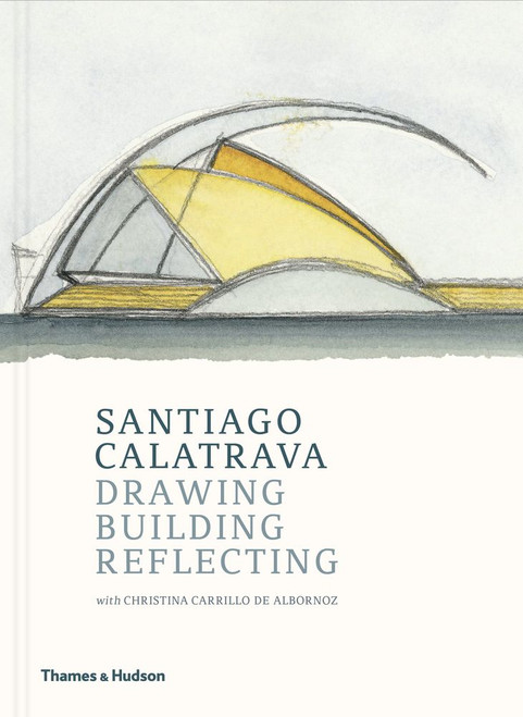 Santiago Calatrava: Drawing, Building, Reflecting