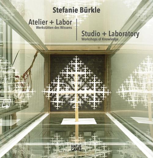 Stefanie Bürkle: Atelier + Labor: Werkstätten des Wissens
