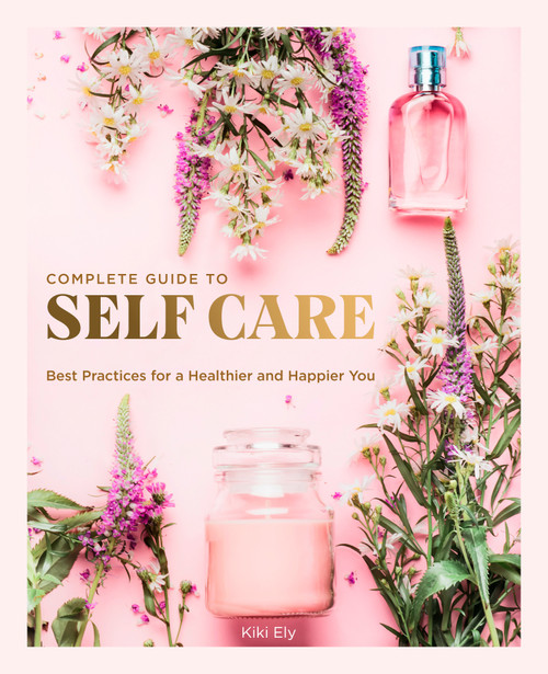 The Complete Guide to Self Care: Best Practices for a Healthier and Happier You