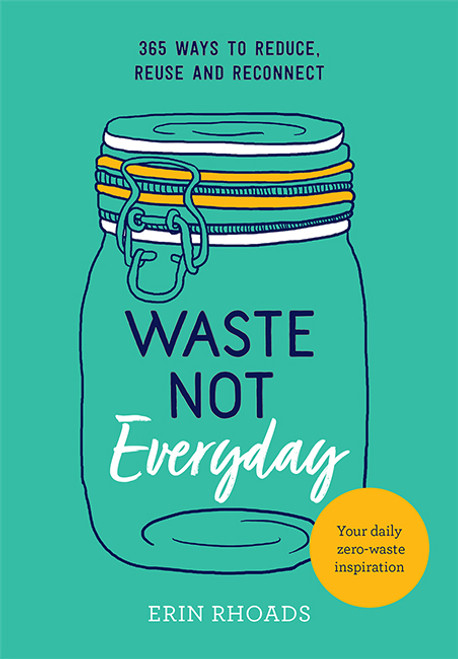 Waste Not Everyday: Simple Zero-Waste Inspiration 365 Days a Year