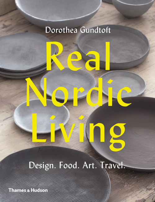 Real Nordic Living: Design. Food. Art. Travel.
