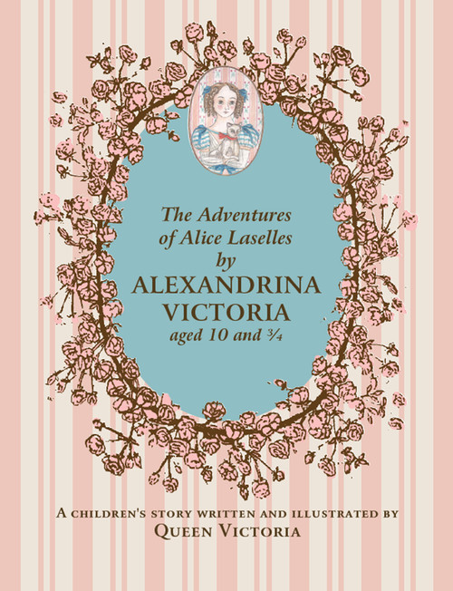 The Adventures of Alice Laselles by Alexandrina Victoria aged 10¾: A Children's Story Written and Illustrated by Queen Victoria