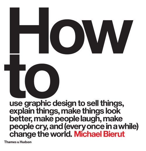 How to use graphic design to sell things, explain things, make things look better, make people laugh, make people cry, and (every once in a while) change the world (Hardback)