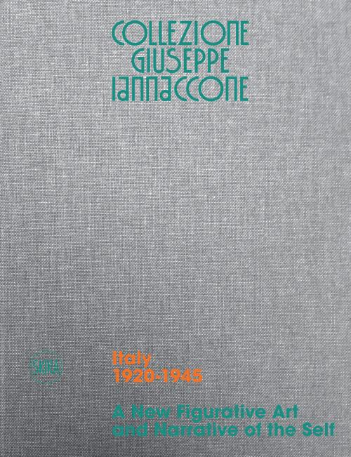 Collezione Giuseppe Iannaccone: Volume I. Italy 1920-1945. A New Figurative Art and Narrative of the Self