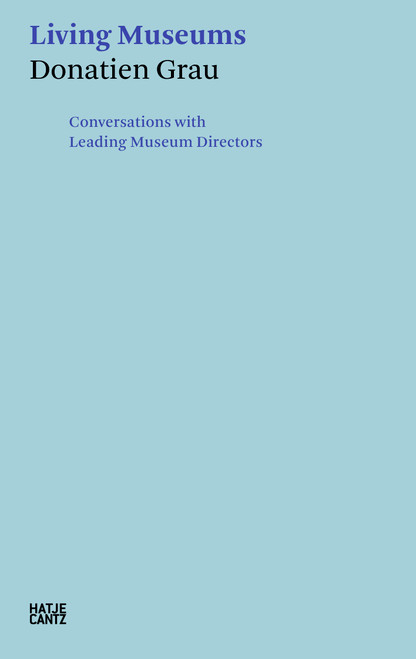 Donatien Grau: Living Museums: Conversations with Leading Museum Directors