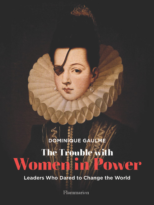 The Trouble with Women in Power: Leaders Who Dared to Change the World