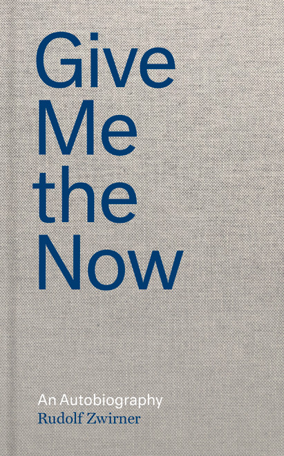 Rudolf Zwirner: Give Me the Now: An Autobiography