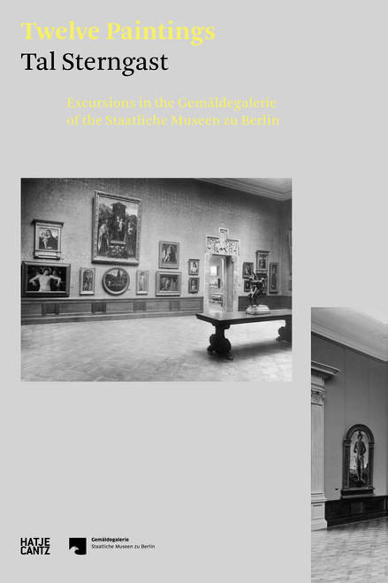 Tal Sterngast. Twelve Paintings: Excursions in the Gemäldegalerie of the Staatliche Museen zu Berlin