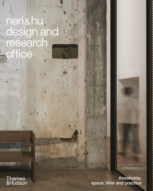 Neri&Hu Design and Research Office: Thresholds: Space, Time and Practice