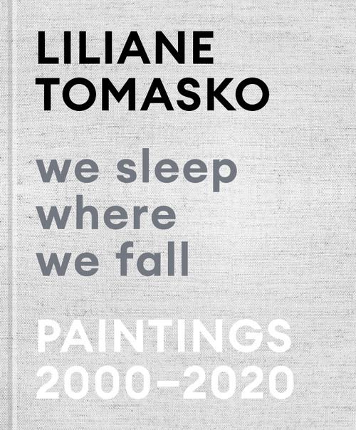 Liliane Tomasko: We Sleep Where We Fall: Paintings 2000 - 2020