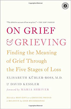 On Grief & Grieving: Finding the Meaning of Grief Through the Five Stages of Loss