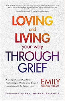 Loving and Living Your Way Through Grief: A Comprehensive Guide to Reclaiming and Cultivating Joy and Carrying on in the Face of Loss