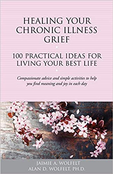 Healing Your Chronic-Illness Grief: 100 Practical Ideas for Living Your Best Life