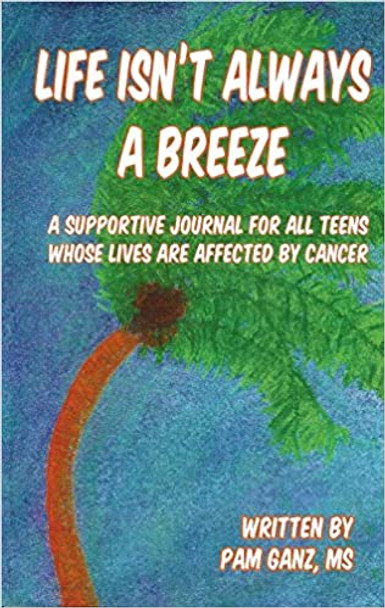 Life Isnt Always a Breeze, A Supportive Journal for All Teens Whose Lives are Affected by Cancer