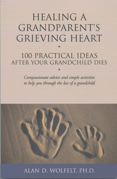 Healing a Grandparent's Grieving Heart: 100 Practical Ideas  After Your Grandchild Dies