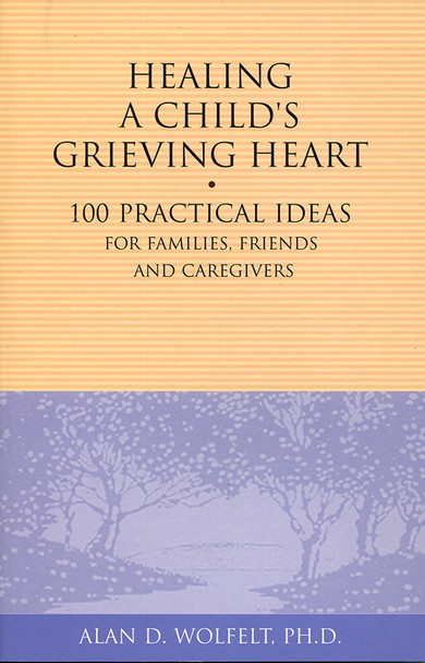Healing a Child's Grieving Heart: 100 Practical Ideas for Families, Friends and Caregivers
