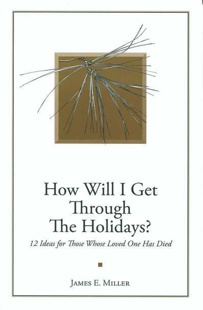 How Will I Get Through the Holidays?: 12 Ideas for Those Whose Loved One Has Died