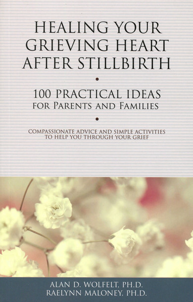 Healing Your Grieving Heart After Stillbirth: 100 Practical ideas for Parents and Families