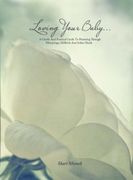 Loving Your Baby…A Gentle and Practical Guide to Parenting Through Miscarriage, Stillbirth and Infant Death