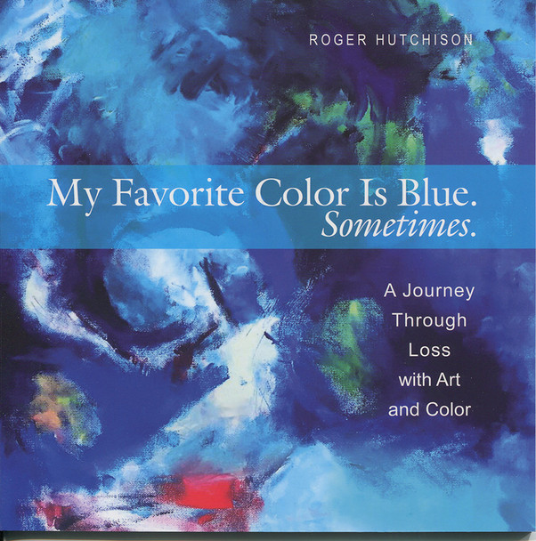 My Favorite Color is Blue. Sometimes.  A Journey through Loss with Art and Color
