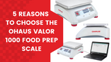 The OHAUS Valor 1000: 5 Reasons to Choose this Fantastic Food Prep Scale